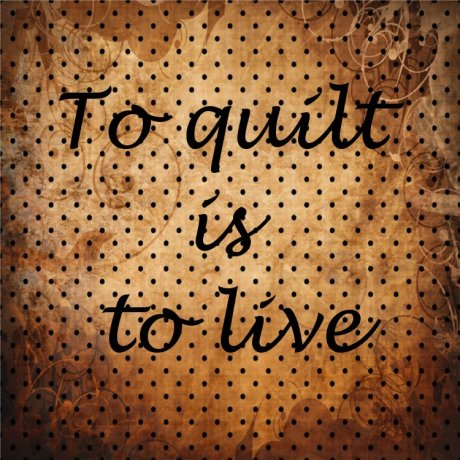 To quilt is to live